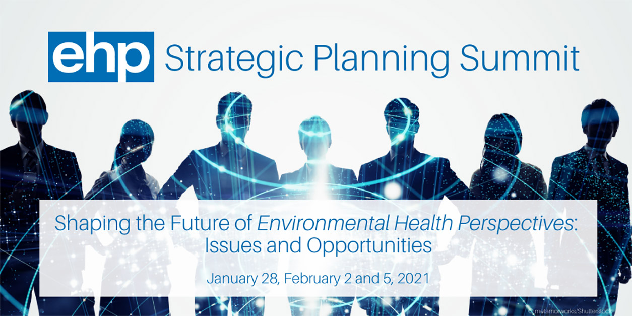 ehp Strategic Planning Summit, Shaping the Future of Environmental Health Perspectives: Issues and Opportunities, January 28, February 2 and 5, 2021